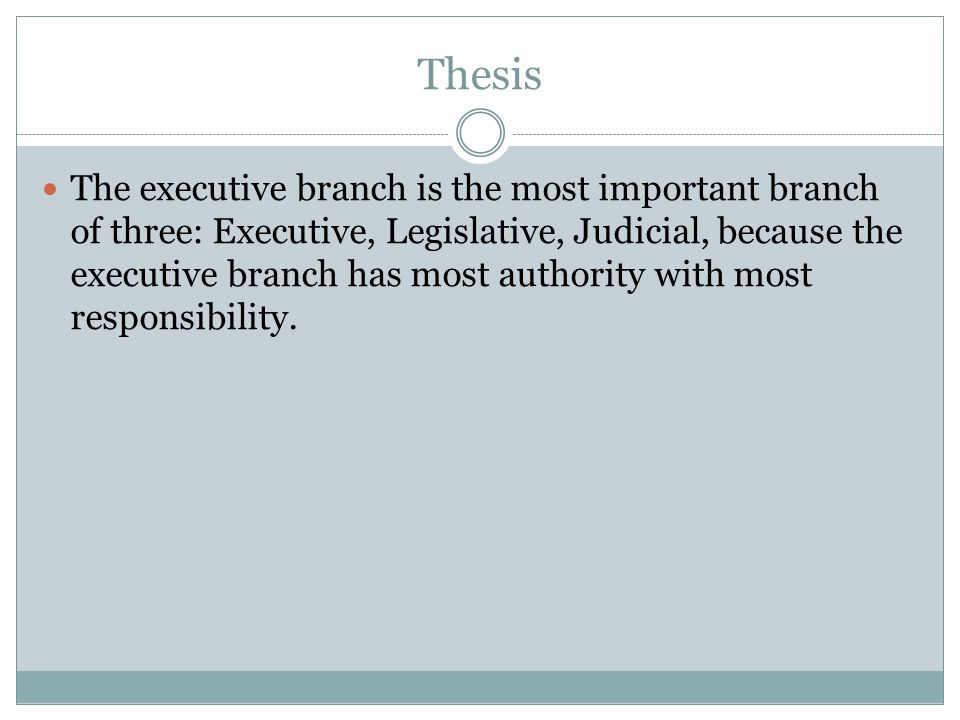 Thesis The executive branch is the most important branch of three: Executive, Legislative, Judicial, because the executive branch has most authority with most responsibility.