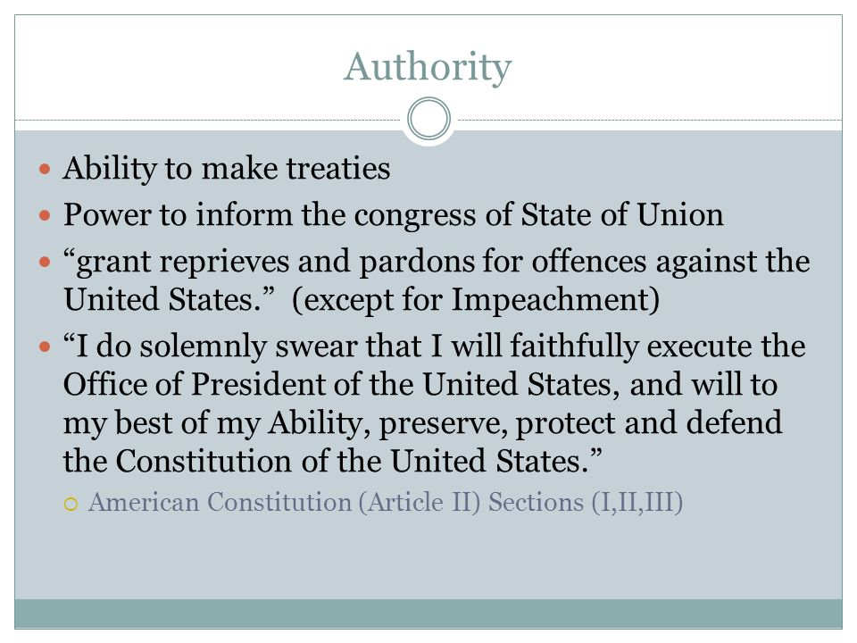 Authority Ability to make treaties Power to inform the congress of State of Union grant reprieves and pardons for offences against the United States. (except for Impeachment) I do solemnly swear that I will faithfully execute the Office of President of the United States, and will to my best of my Ability, preserve, protect and defend the Constitution of the United States.  American Constitution (Article II) Sections (I,II,III)