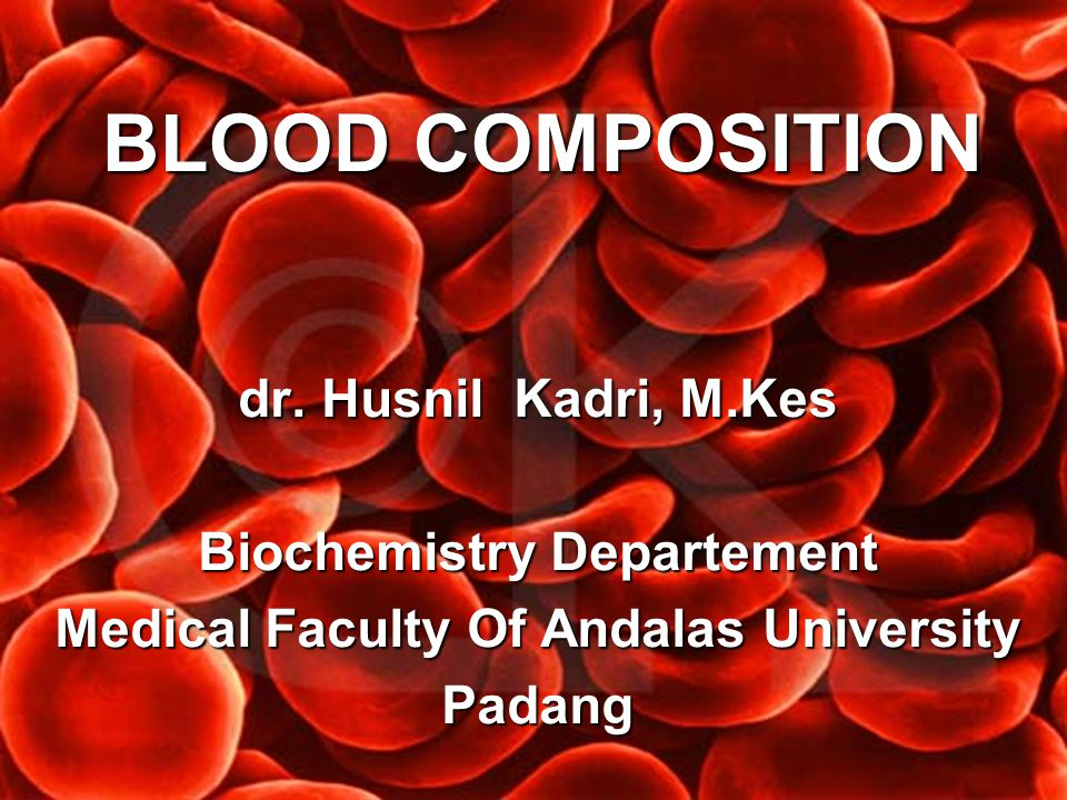 BLOOD COMPOSITION dr. Husnil Kadri, M.Kes Biochemistry Departement Medical Faculty Of Andalas University Padang