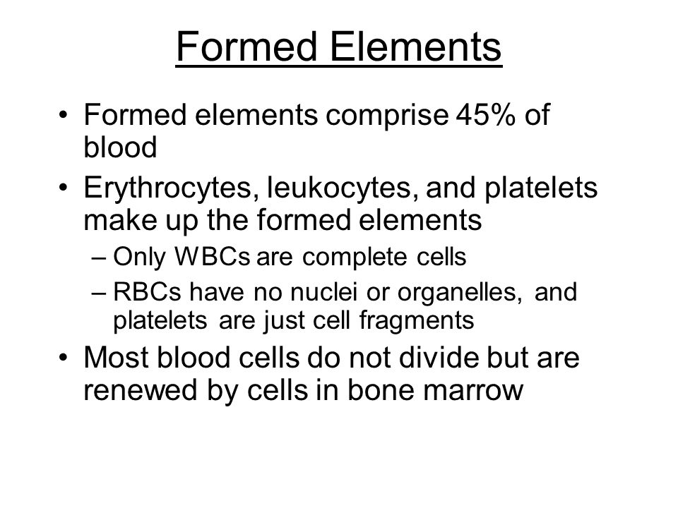 Formed Elements Formed elements comprise 45% of blood Erythrocytes, leukocytes, and platelets make up the formed elements –Only WBCs are complete cells –RBCs have no nuclei or organelles, and platelets are just cell fragments Most blood cells do not divide but are renewed by cells in bone marrow