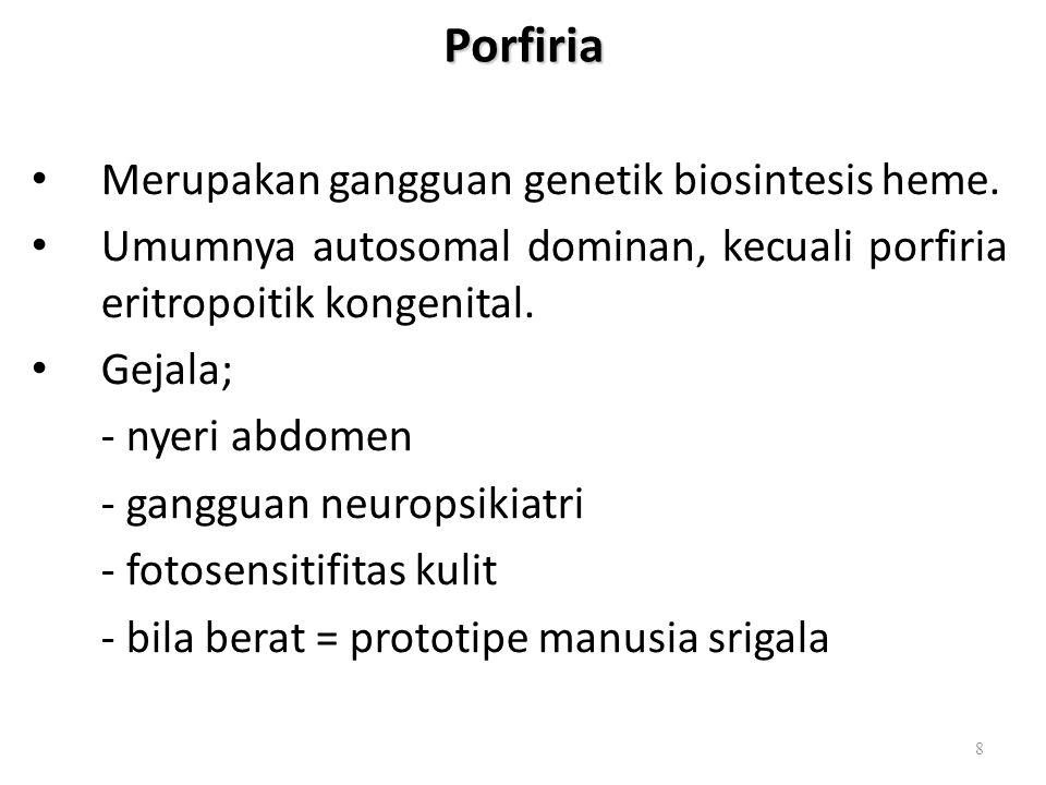 Porfiria Merupakan gangguan genetik biosintesis heme. Umumnya autosomal dominan, kecuali porfiria eritropoitik kongenital. Gejala; - nyeri abdomen - g