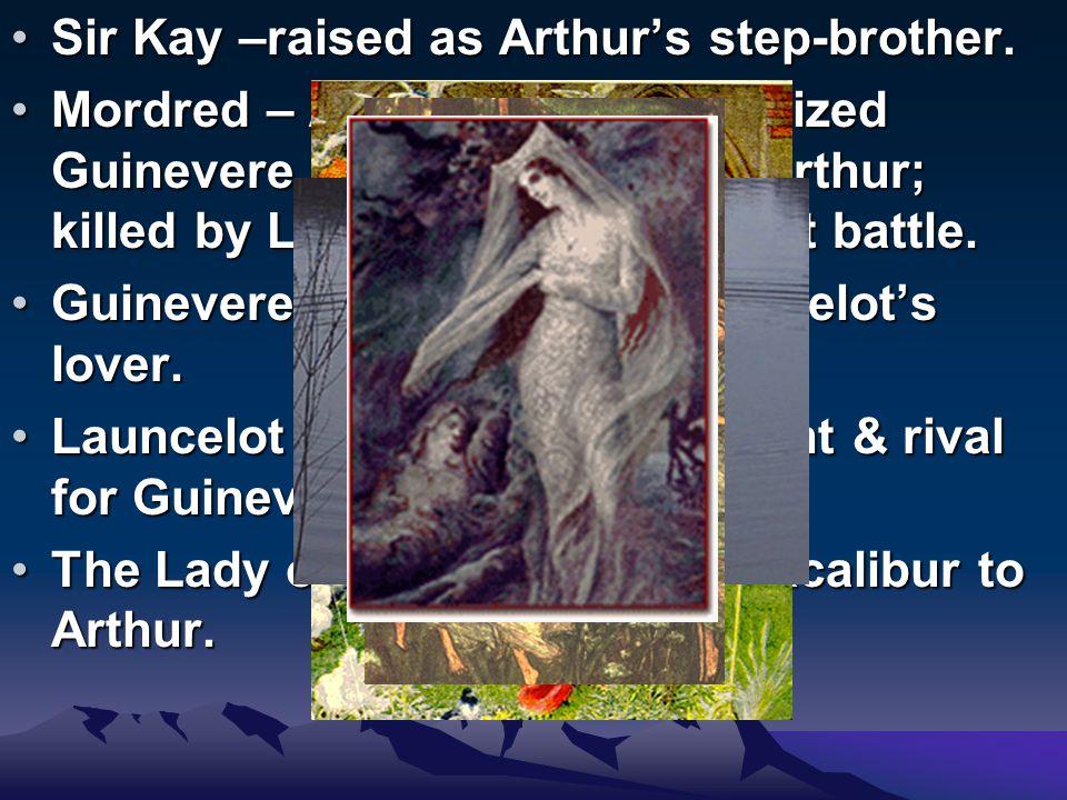 Sir Kay –raised as Arthur's step-brother.Sir Kay –raised as Arthur's step-brother.
