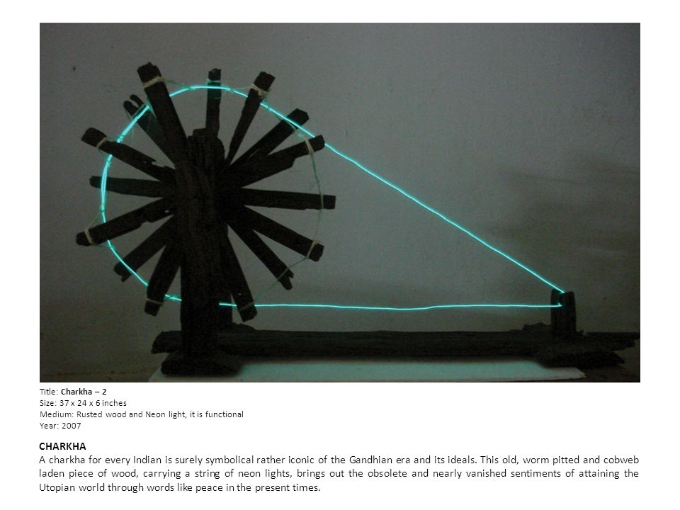 Title: Charkha – 2 Size: 37 x 24 x 6 inches Medium: Rusted wood and Neon light, it is functional Year: 2007 CHARKHA A charkha for every Indian is surely symbolical rather iconic of the Gandhian era and its ideals.