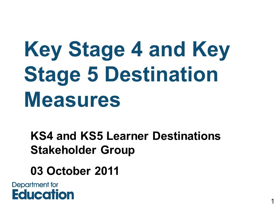 Key Stage 4 and Key Stage 5 Destination Measures 1 KS4 and KS5 Learner Destinations Stakeholder Group 03 October 2011