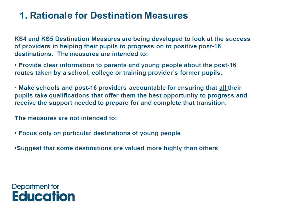 1. Rationale for Destination Measures KS4 and KS5 Destination Measures are being developed to look at the success of providers in helping their pupils