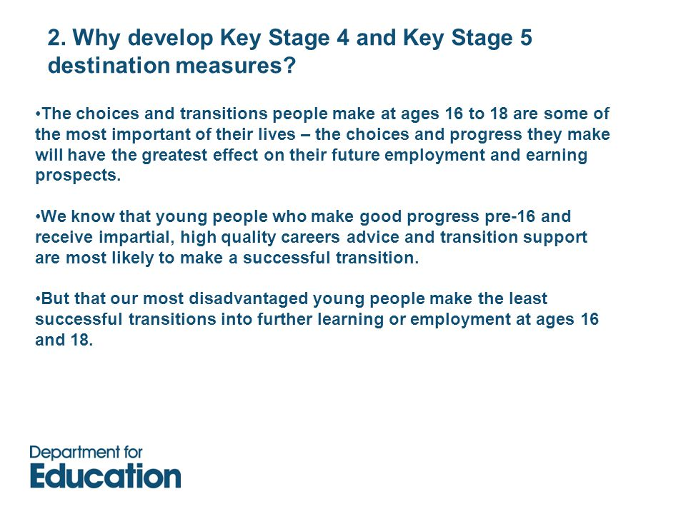 2. Why develop Key Stage 4 and Key Stage 5 destination measures? The choices and transitions people make at ages 16 to 18 are some of the most importa