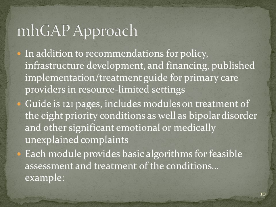 In addition to recommendations for policy, infrastructure development, and financing, published implementation/treatment guide for primary care providers in resource-limited settings Guide is 121 pages, includes modules on treatment of the eight priority conditions as well as bipolar disorder and other significant emotional or medically unexplained complaints Each module provides basic algorithms for feasible assessment and treatment of the conditions… example: 10