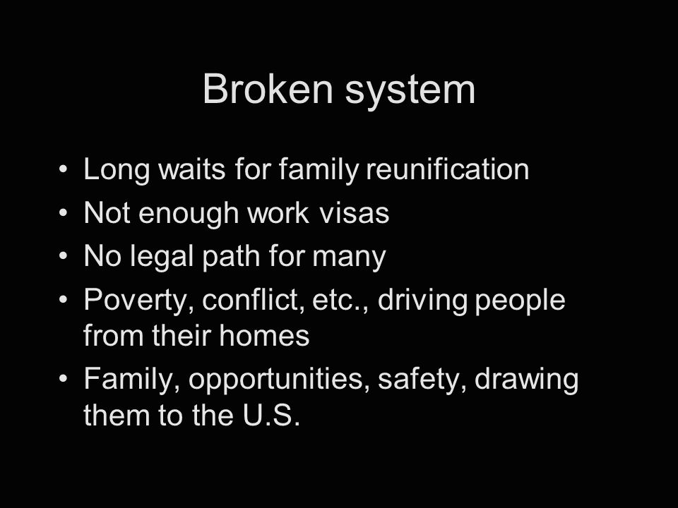 Broken system Long waits for family reunification Not enough work visas No legal path for many Poverty, conflict, etc., driving people from their homes Family, opportunities, safety, drawing them to the U.S.