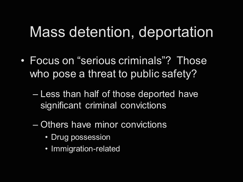 """Mass detention, deportation Focus on """"serious criminals""""? Those who pose a threat to public safety? –Less than half of those deported have significant"""
