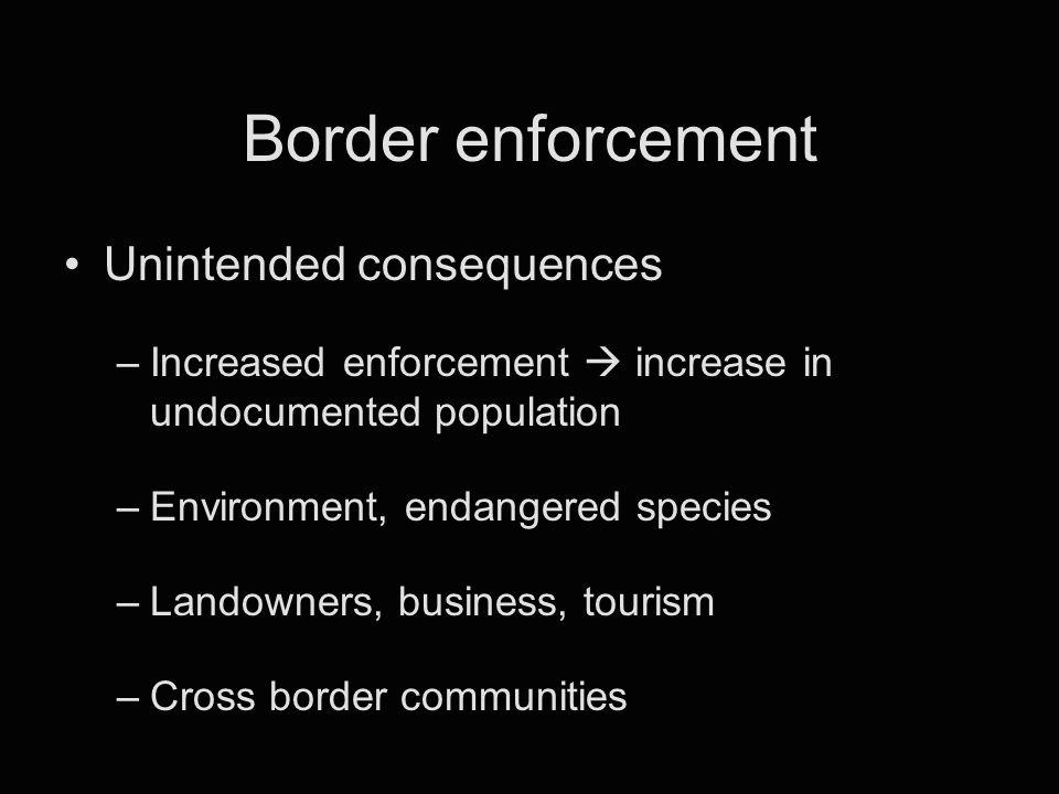 Border enforcement Unintended consequences –Increased enforcement  increase in undocumented population –Environment, endangered species –Landowners,
