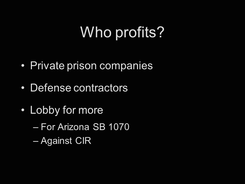 Who profits? Private prison companies Defense contractors Lobby for more –For Arizona SB 1070 –Against CIR