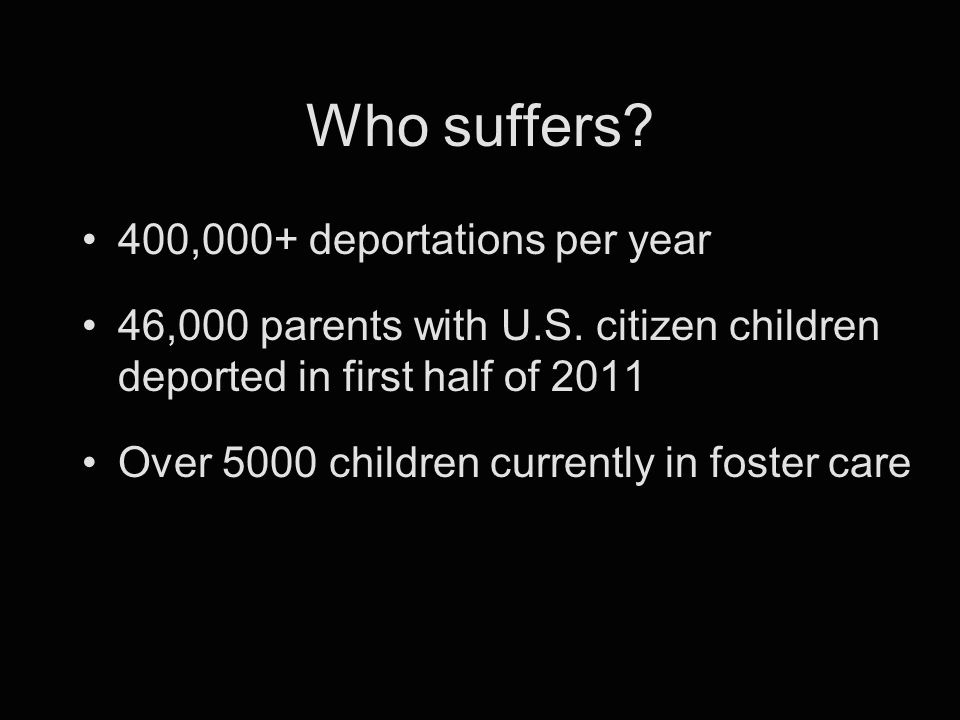 Who suffers. 400,000+ deportations per year 46,000 parents with U.S.