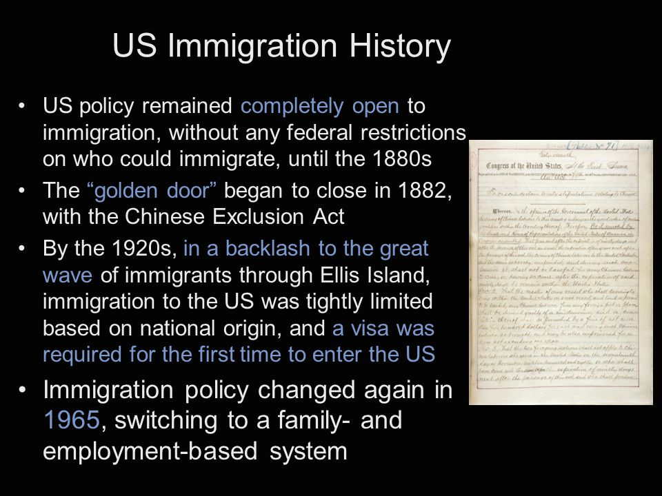 US Immigration History US policy remained completely open to immigration, without any federal restrictions on who could immigrate, until the 1880s The golden door began to close in 1882, with the Chinese Exclusion Act By the 1920s, in a backlash to the great wave of immigrants through Ellis Island, immigration to the US was tightly limited based on national origin, and a visa was required for the first time to enter the US Immigration policy changed again in 1965, switching to a family- and employment-based system