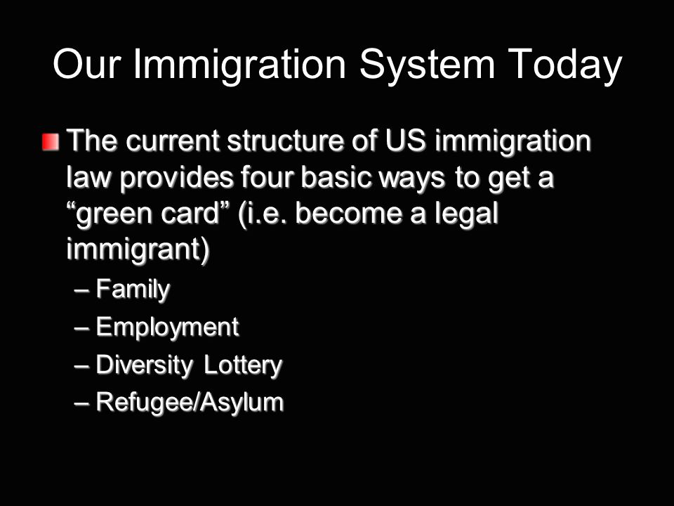 Our Immigration System Today The current structure of US immigration law provides four basic ways to get a green card (i.e.