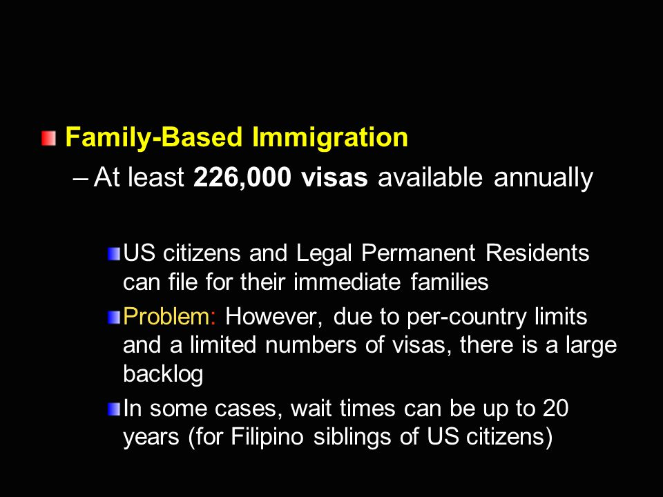 Employment-Based Immigration –140,000 Permanent Resident visas annually Primarily for immigrants with extraordinary ability and holding advanced degrees Problems: –Less than 10,000 permanent visas per year for unskilled laborers, even though our economy requires many more workers in low-wage jobs –Even permanent visas for highly-skilled workers are back-logged, because demand is greater than the number of visas available under the law
