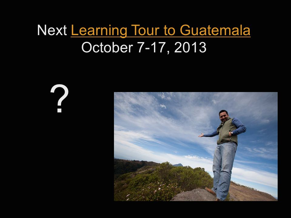 ? Next Learning Tour to GuatemalaLearning Tour to Guatemala October 7-17, 2013