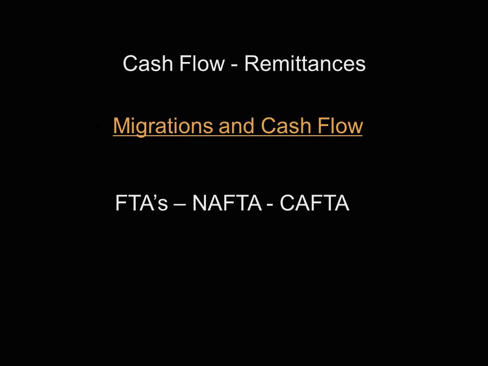 Cash Flow - Remittances Migrations and Cash Flow FTA's – NAFTA - CAFTA