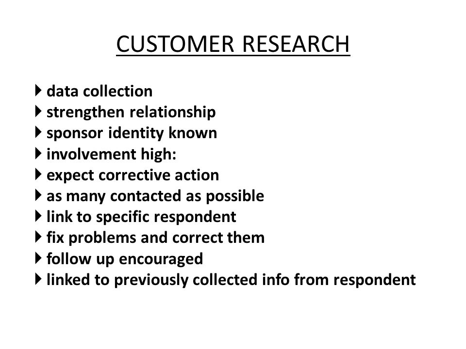 CUSTOMER RESEARCH  data collection  strengthen relationship  sponsor identity known  involvement high:  expect corrective action  as many contac