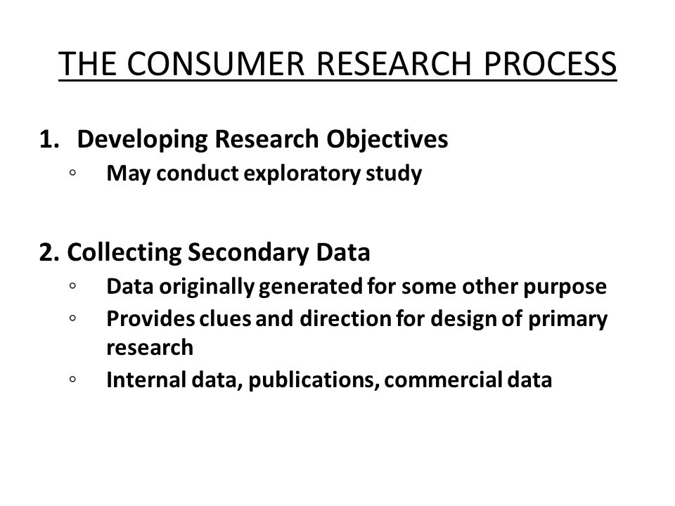 THE CONSUMER RESEARCH PROCESS 1.Developing Research Objectives ◦ May conduct exploratory study 2. Collecting Secondary Data ◦ Data originally generate