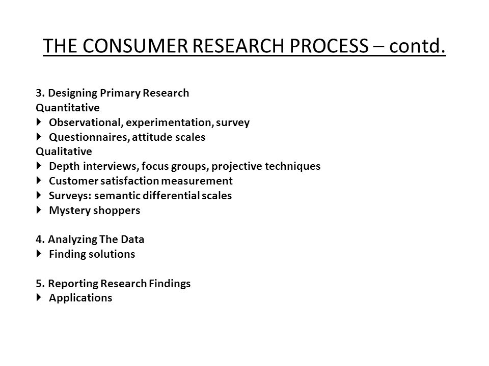 THE CONSUMER RESEARCH PROCESS – contd. 3. Designing Primary Research Quantitative  Observational, experimentation, survey  Questionnaires, attitude