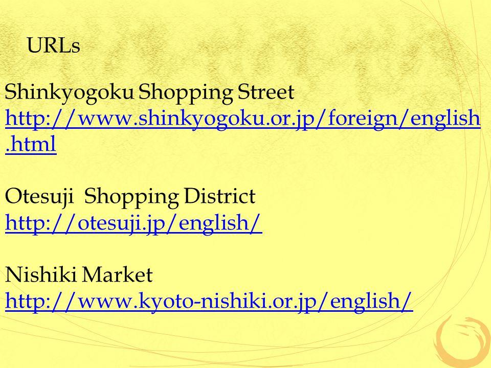URLs Shinkyogoku Shopping Street http://www.shinkyogoku.or.jp/foreign/english.html Otesuji Shopping District http://otesuji.jp/english/ Nishiki Market