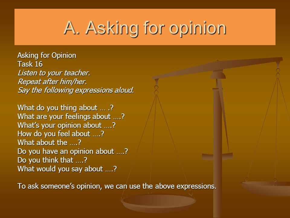 A. Asking for opinion Asking for Opinion Task 16 Listen to your teacher. Repeat after him/her. Say the following expressions aloud. What do you thing