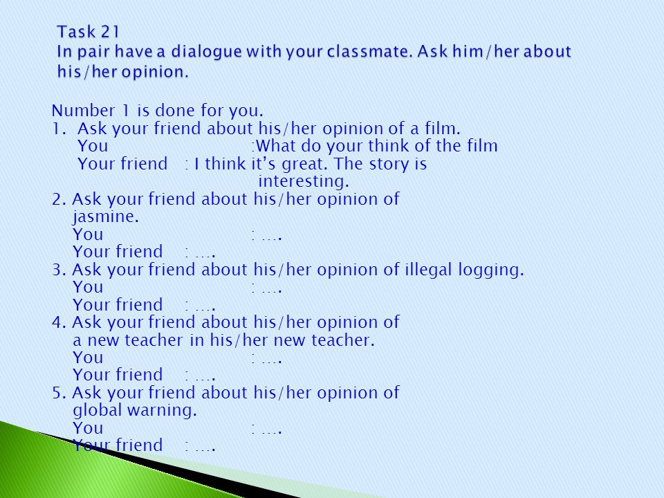 Number 1 is done for you. 1. Ask your friend about his/her opinion of a film. You:What do your think of the film Your friend: I think it's great. The