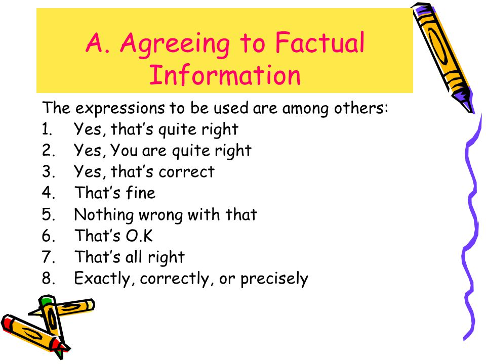 A. Agreeing to Factual Information The expressions to be used are among others: 1.Yes, that's quite right 2.Yes, You are quite right 3.Yes, that's cor