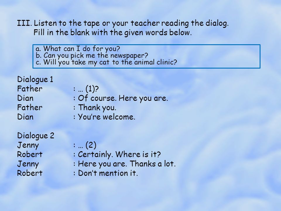 III. Listen to the tape or your teacher reading the dialog. Fill in the blank with the given words below. Dialogue 1 Father: … (1)? Dian: Of course. H