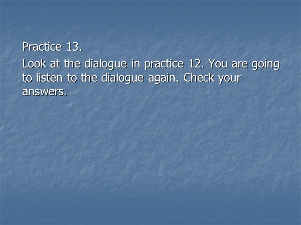 Practice 13. Look at the dialogue in practice 12. You are going to listen to the dialogue again. Check your answers.