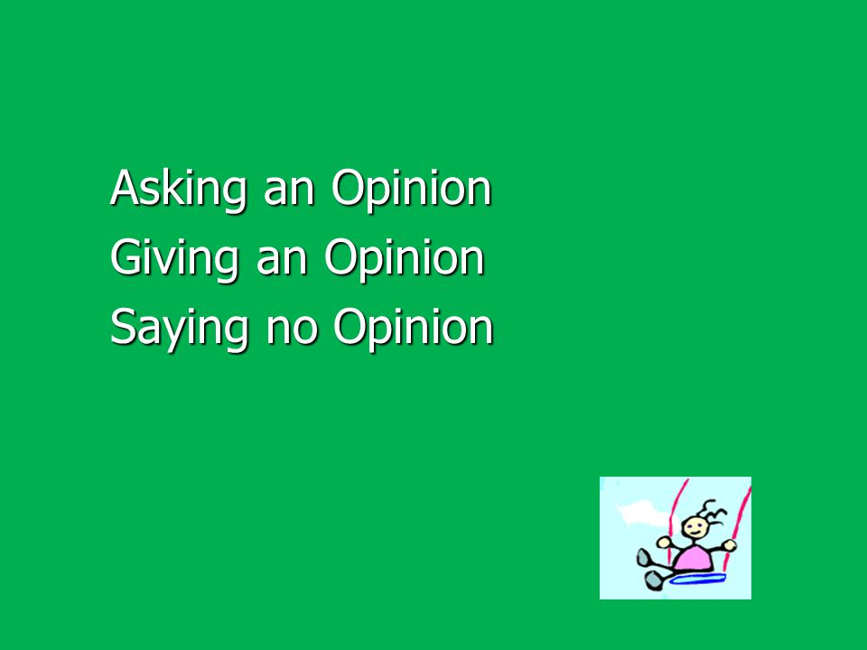 Asking an Opinion Giving an Opinion Saying no Opinion