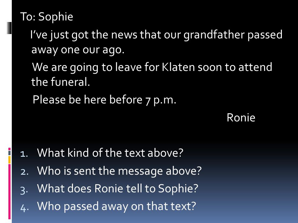 To: Sophie I've just got the news that our grandfather passed away one our ago. We are going to leave for Klaten soon to attend the funeral. Please be