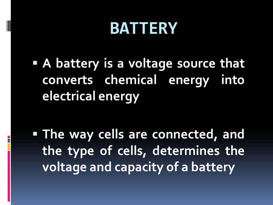 BATTERY  A battery is a voltage source that converts chemical energy into electrical energy  The way cells are connected, and the type of cells, det