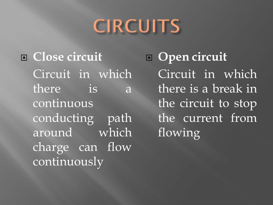  Close circuit Circuit in which there is a continuous conducting path around which charge can flow continuously  Open circuit Circuit in which there