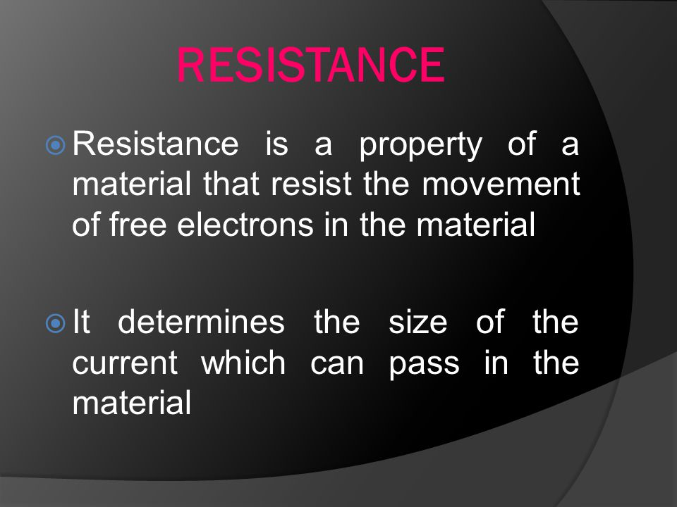 RESISTANCE  Resistance is a property of a material that resist the movement of free electrons in the material  It determines the size of the current