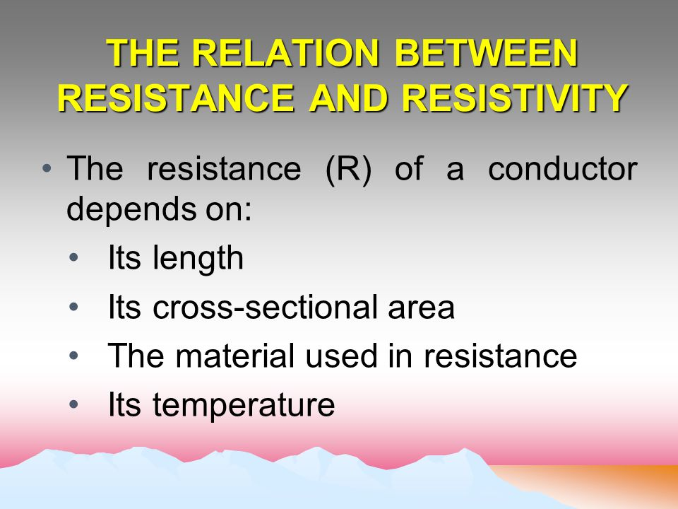 THE RELATION BETWEEN RESISTANCE AND RESISTIVITY The resistance (R) of a conductor depends on: Its length Its cross-sectional area The material used in