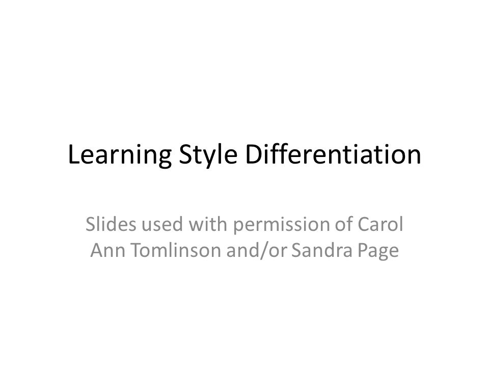 Learning Style Differentiation Slides used with permission of Carol Ann Tomlinson and/or Sandra Page