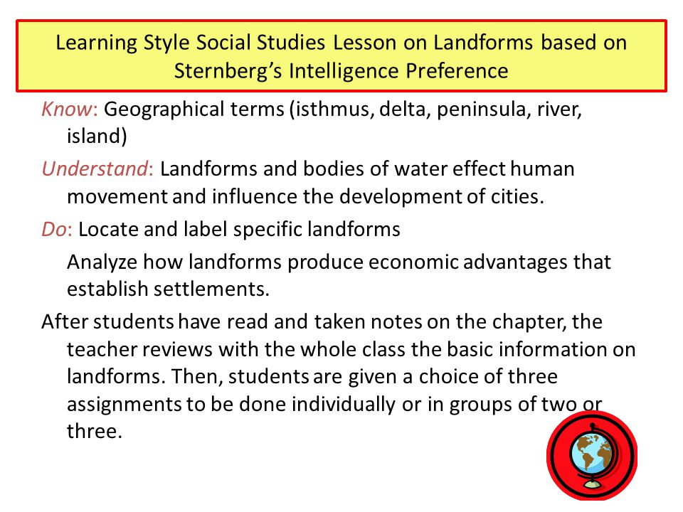 Learning Style Social Studies Lesson on Landforms based on Sternberg's Intelligence Preference Know: Geographical terms (isthmus, delta, peninsula, river, island) Understand: Landforms and bodies of water effect human movement and influence the development of cities.