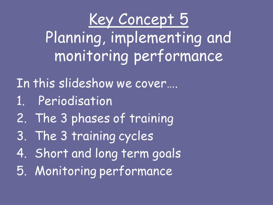 Key Concept 5 Planning, implementing and monitoring performance In this slideshow we cover…. 1. Periodisation 2.The 3 phases of training 3.The 3 train