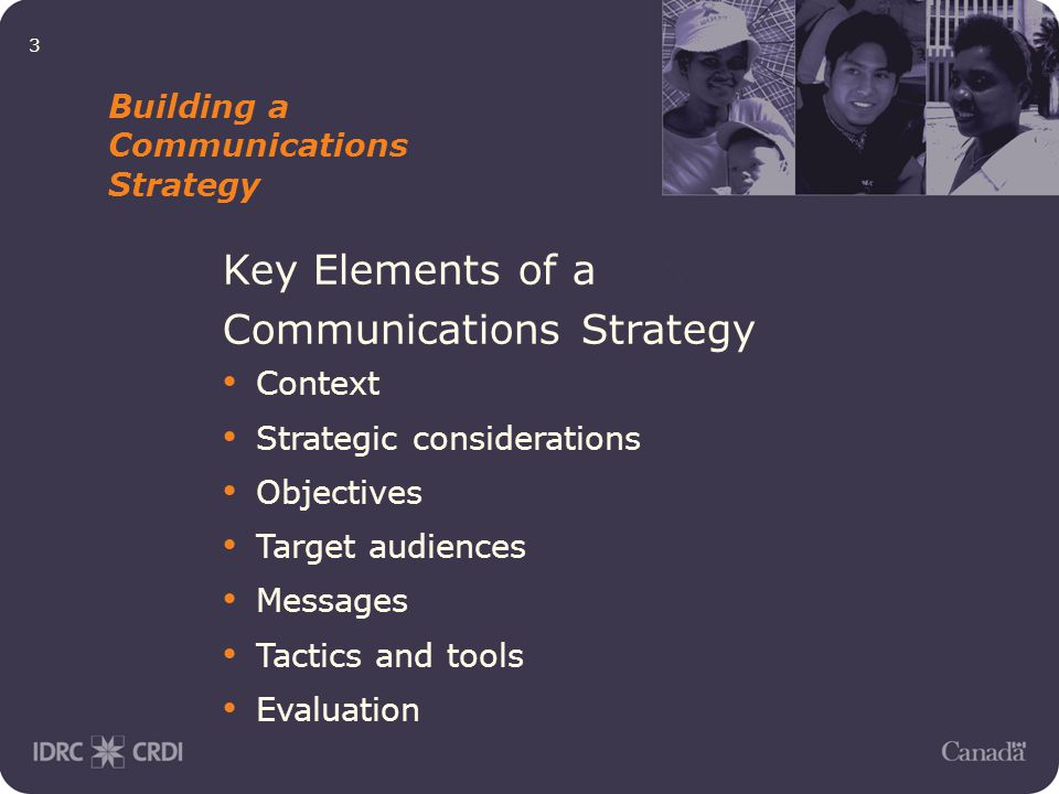 3 Building a Communications Strategy Key Elements of a Communications Strategy Context Strategic considerations Objectives Target audiences Messages Tactics and tools Evaluation
