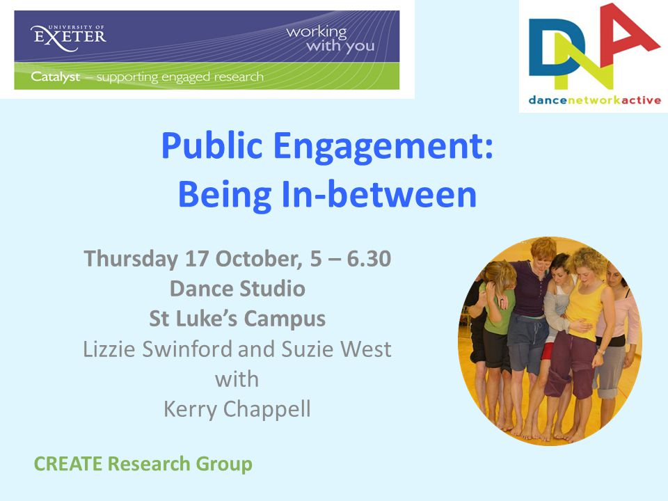 Public Engagement: Being In-between Thursday 17 October, 5 – 6.30 Dance Studio St Luke's Campus Lizzie Swinford and Suzie West with Kerry Chappell CREATE Research Group