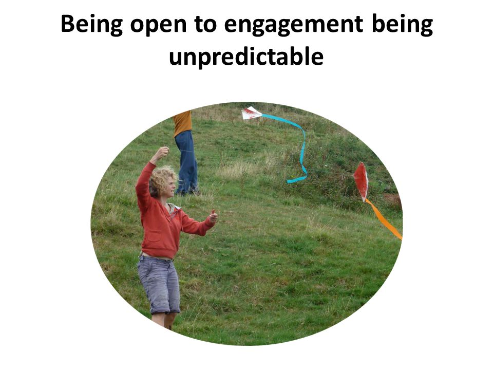 Being open to engagement being unpredictable