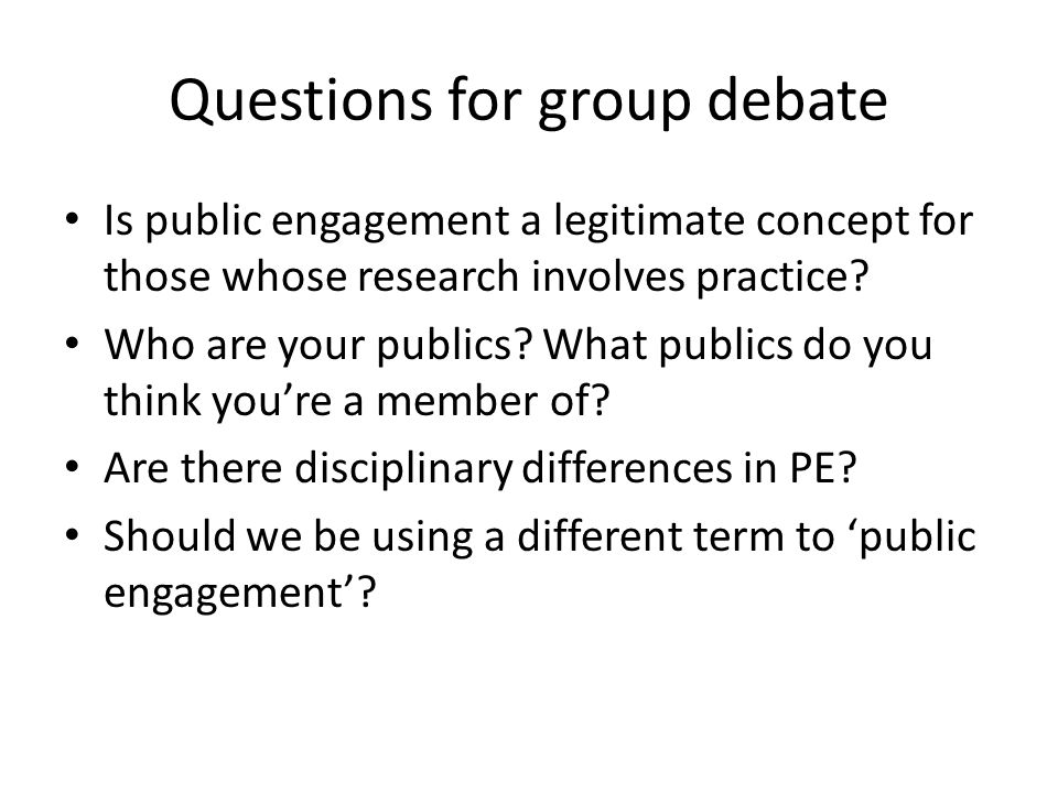 Questions for group debate Is public engagement a legitimate concept for those whose research involves practice.