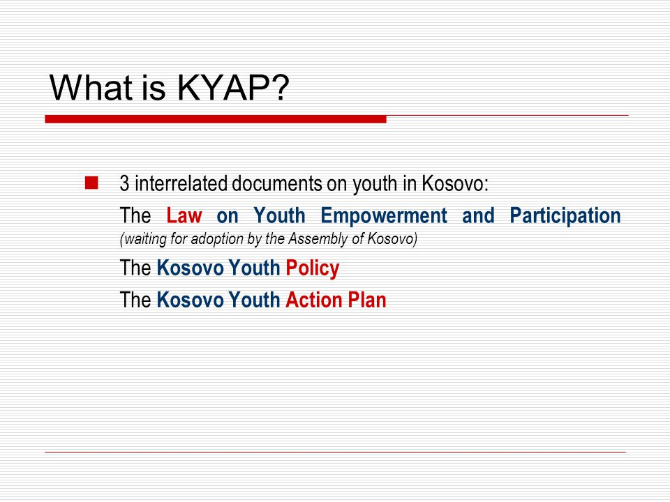 What is KYAP? 3 interrelated documents on youth in Kosovo: The Law on Youth Empowerment and Participation (waiting for adoption by the Assembly of Kos
