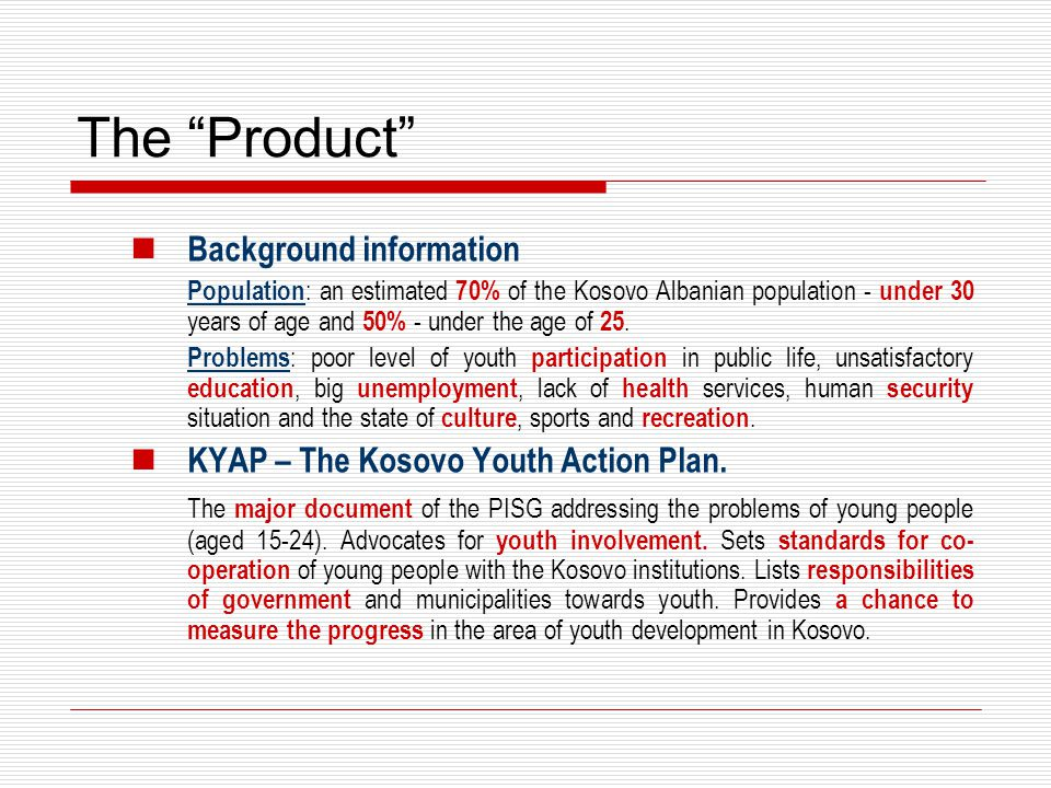 "The ""Product"" Background information Population : an estimated 70% of the Kosovo Albanian population - under 30 years of age and 50% - under the age o"