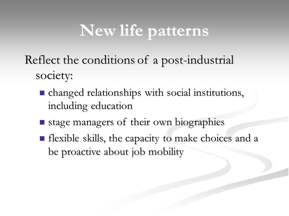 New life patterns Reflect the conditions of a post-industrial society: changed relationships with social institutions, including education changed relationships with social institutions, including education stage managers of their own biographies stage managers of their own biographies flexible skills, the capacity to make choices and a be proactive about job mobility flexible skills, the capacity to make choices and a be proactive about job mobility