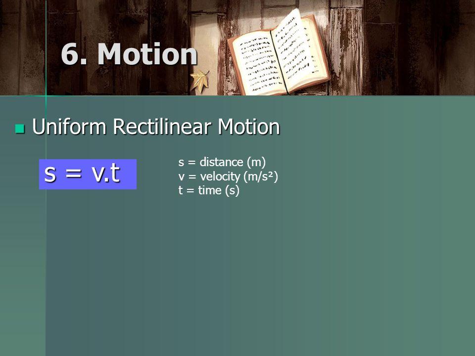 6. Motion Uniform Rectilinear Motion Uniform Rectilinear Motion s = distance (m) v = velocity (m/s²) t = time (s) s = v.t