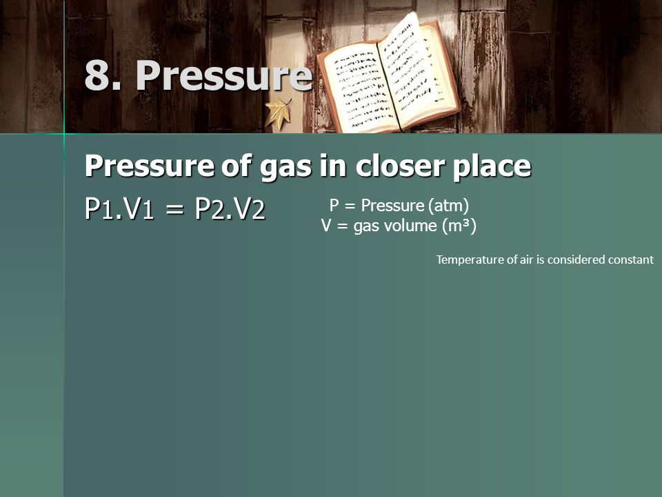 Pressure of gas in closer place P 1.V 1 = P 2.V 2 P = Pressure (atm) V = gas volume (m³) Temperature of air is considered constant 8. Pressure