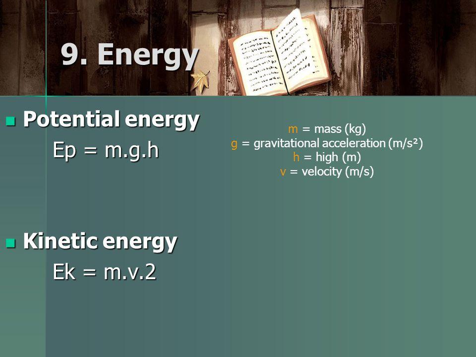 9. Energy Potential energy Potential energy Ep = m.g.h Kinetic energy Kinetic energy Ek = m.v.2 m = mass (kg) g = gravitational acceleration (m/s²) h