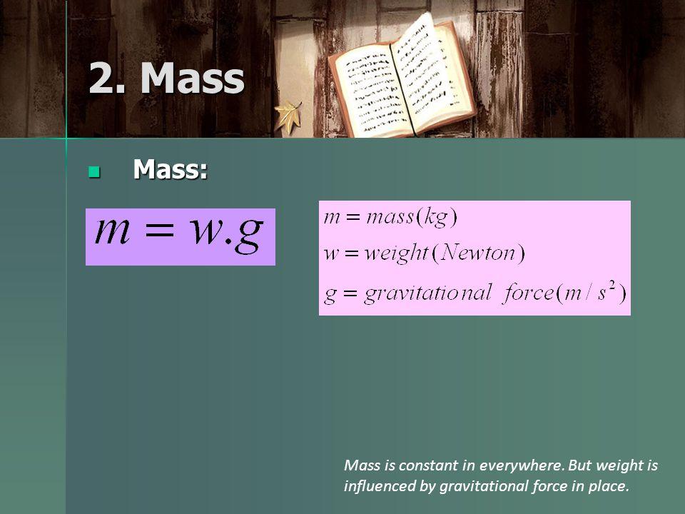 2. Mass Mass: Mass: Mass is constant in everywhere.